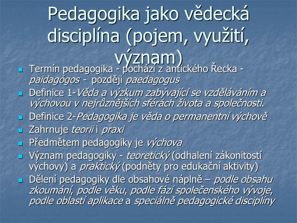 Pedagogika jako vědecká disciplína (pojem, využití, význam) Termín pedagogika - pochází z antického Řecka - paidagógos - později paedagogus Termín pedagogika - pochází z antického Řecka - paidagógos - později paedagogus Definice 1-Věda a výzkum zabývající se vzděláváním a výchovou v nejrůznějších sférách života a společnosti.