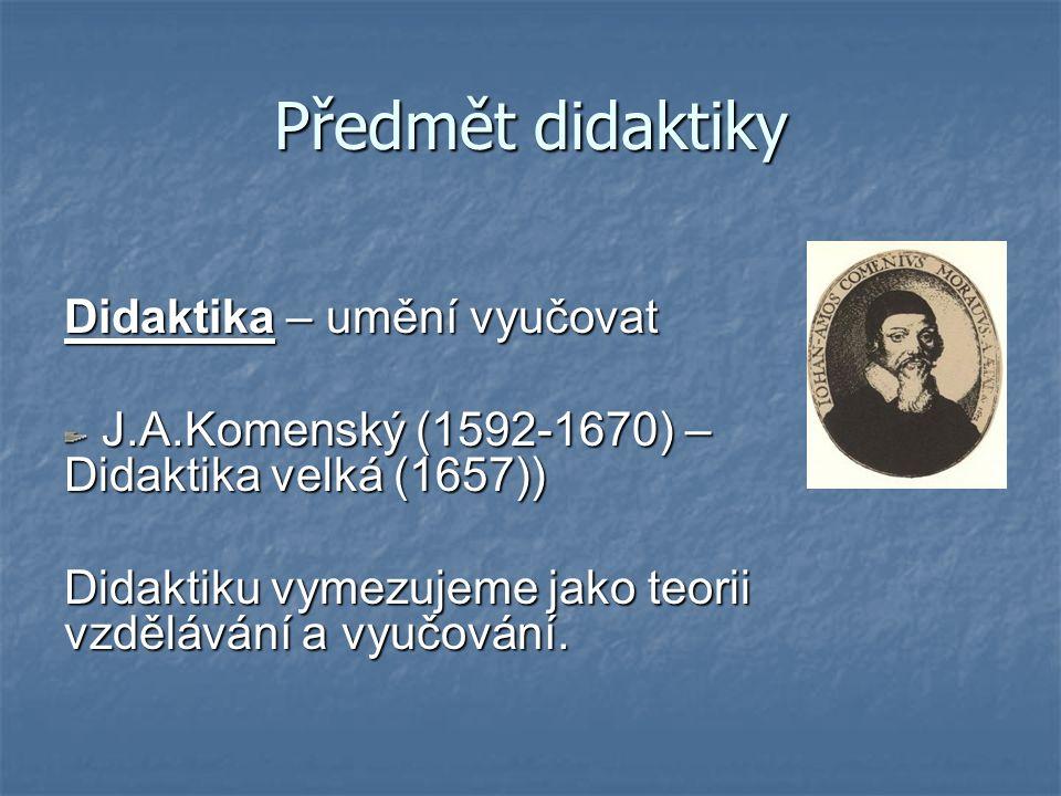 Předmět didaktiky Didaktika – umění vyučovat J.A.Komenský (1592-1670) – Didaktika velká (1657)) J.A.Komenský (1592-1670) – Didaktika velká (1657)) Didaktiku vymezujeme jako teorii vzdělávání a vyučování.