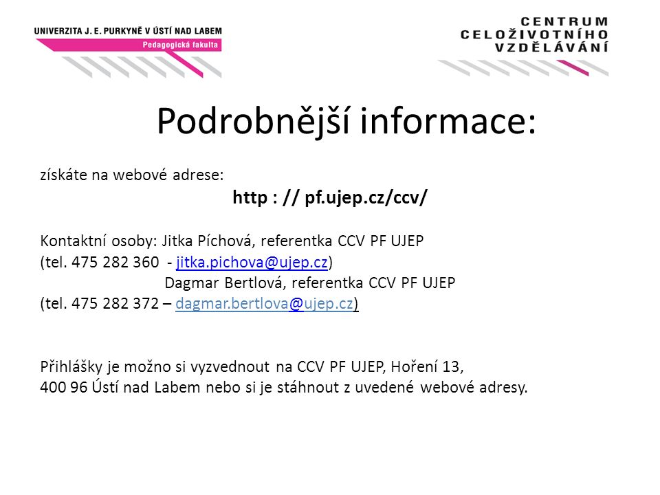 Podrobnější informace: získáte na webové adrese: http : // pf.ujep.cz/ccv/ Kontaktní osoby: Jitka Píchová, referentka CCV PF UJEP (tel. 475 282 360 -