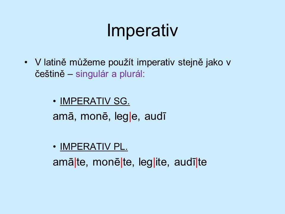 Imperativ V latině můžeme použít imperativ stejně jako v češtině – singulár a plurál: IMPERATIV SG.