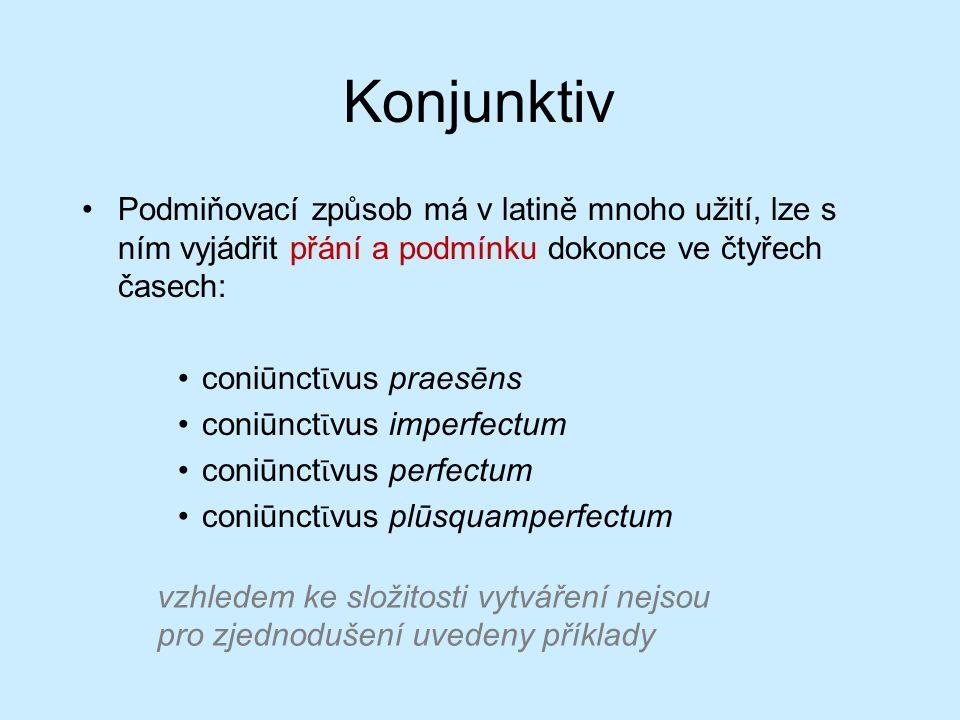 Konjunktiv Podmiňovací způsob má v latině mnoho užití, lze s ním vyjádřit přání a podmínku dokonce ve čtyřech časech: coniūnct ῑ vus praesēns coniūnct ῑ vus imperfectum coniūnct ῑ vus perfectum coniūnct ῑ vus plūsquamperfectum vzhledem ke složitosti vytváření nejsou pro zjednodušení uvedeny příklady