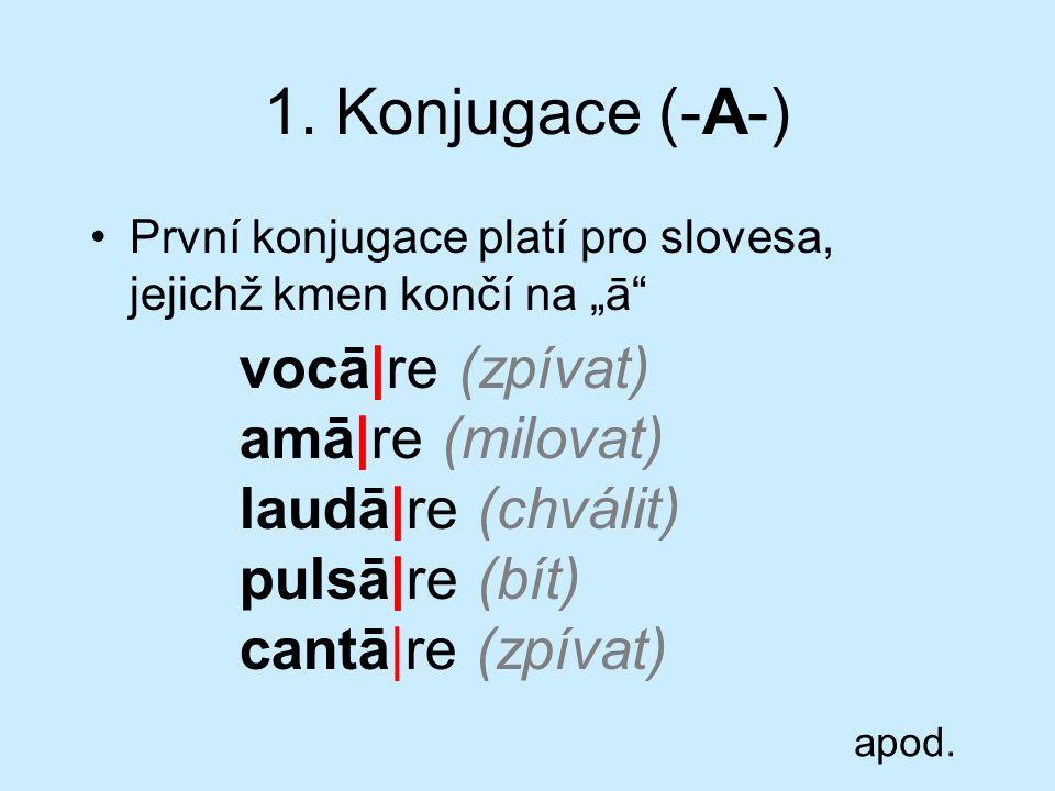 """1. Konjugace (-A-) První konjugace platí pro slovesa, jejichž kmen končí na """"ā"""" vocā re (zpívat) amā re (milovat) laudā re (chválit) pulsā re (bít) ca"""