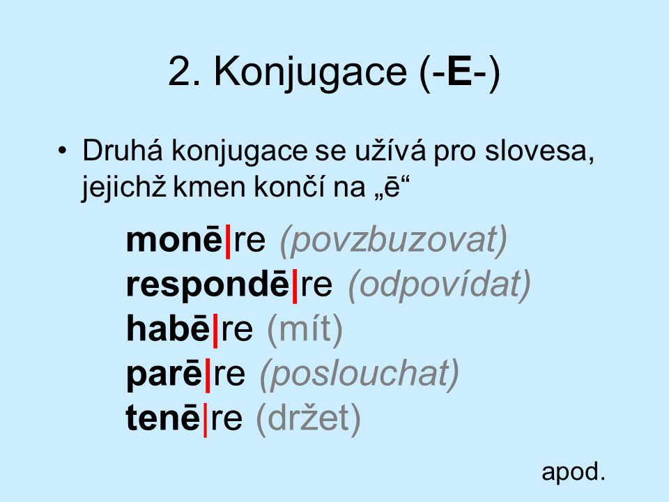 """2. Konjugace (-E-) Druhá konjugace se užívá pro slovesa, jejichž kmen končí na """"ē"""" monē re (povzbuzovat) respondē re (odpovídat) habē re (mít) parē re"""