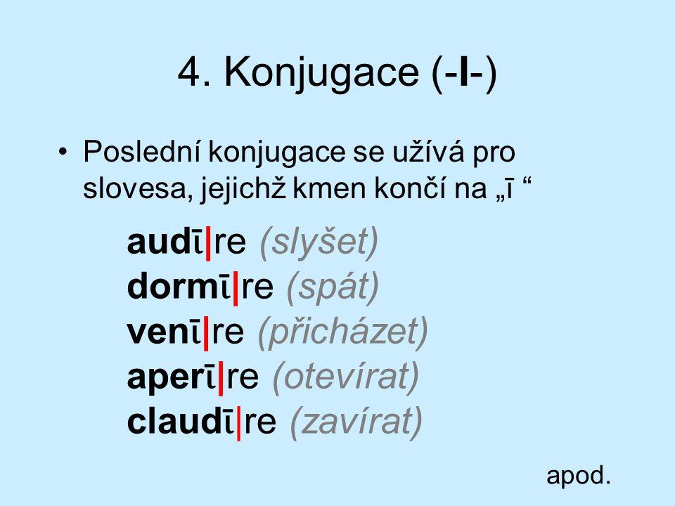"""4. Konjugace (-I-) Poslední konjugace se užívá pro slovesa, jejichž kmen končí na """"ī """" aud ῑ  re (slyšet) dorm ῑ  re (spát) ven ῑ  re (přicházet) aper"""