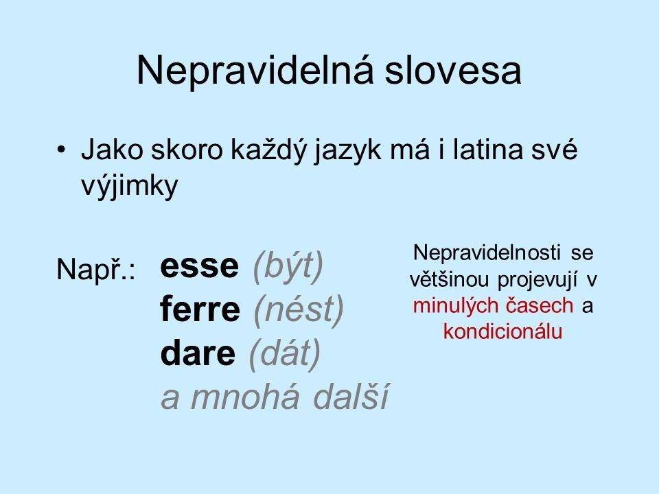 Nepravidelná slovesa Jako skoro každý jazyk má i latina své výjimky Např.: esse (být) ferre (nést) dare (dát) a mnohá další Nepravidelnosti se většinou projevují v minulých časech a kondicionálu
