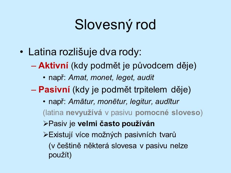 Slovesný rod Latina rozlišuje dva rody: –Aktivní (kdy podmět je původcem děje) např: Amat, monet, leget, audit –Pasivní (kdy je podmět trpitelem děje) např: Amātur, monētur, legitur, audītur (latina nevyužívá v pasivu pomocné sloveso)  Pasiv je velmi často používán  Existují více možných pasivních tvarů (v češtině některá slovesa v pasivu nelze použít)