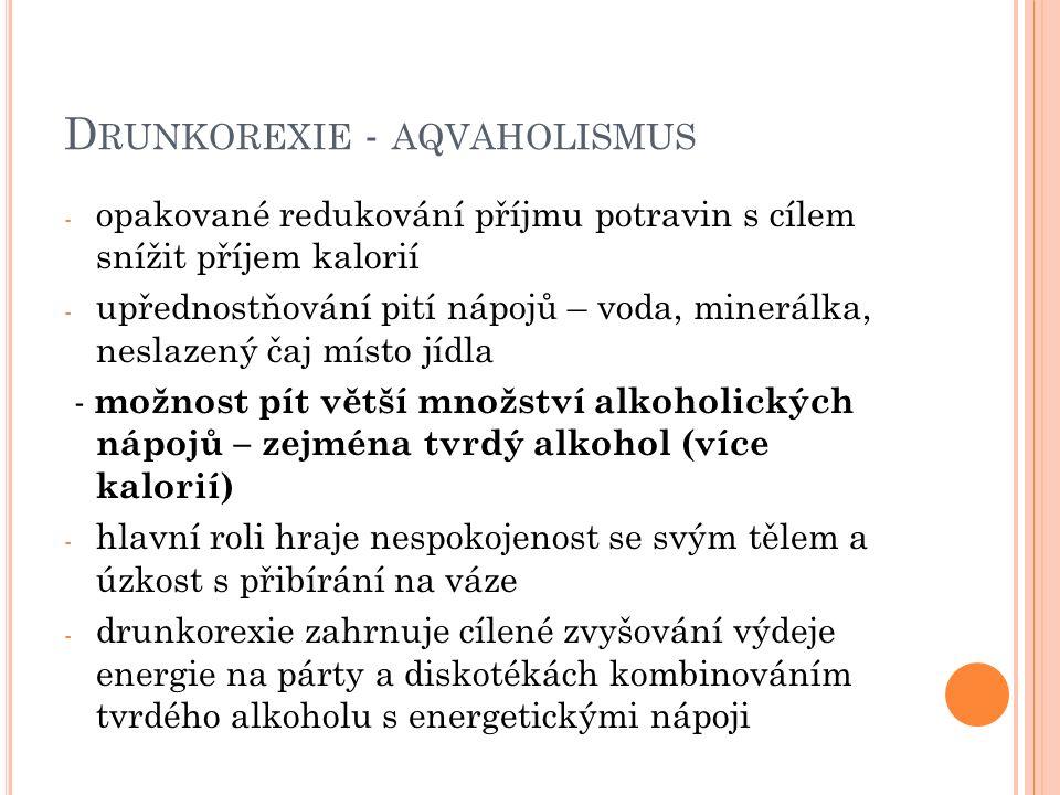 D RUNKOREXIE - AQVAHOLISMUS - opakované redukování příjmu potravin s cílem snížit příjem kalorií - upřednostňování pití nápojů – voda, minerálka, neslazený čaj místo jídla - možnost pít větší množství alkoholických nápojů – zejména tvrdý alkohol (více kalorií) - hlavní roli hraje nespokojenost se svým tělem a úzkost s přibírání na váze - drunkorexie zahrnuje cílené zvyšování výdeje energie na párty a diskotékách kombinováním tvrdého alkoholu s energetickými nápoji