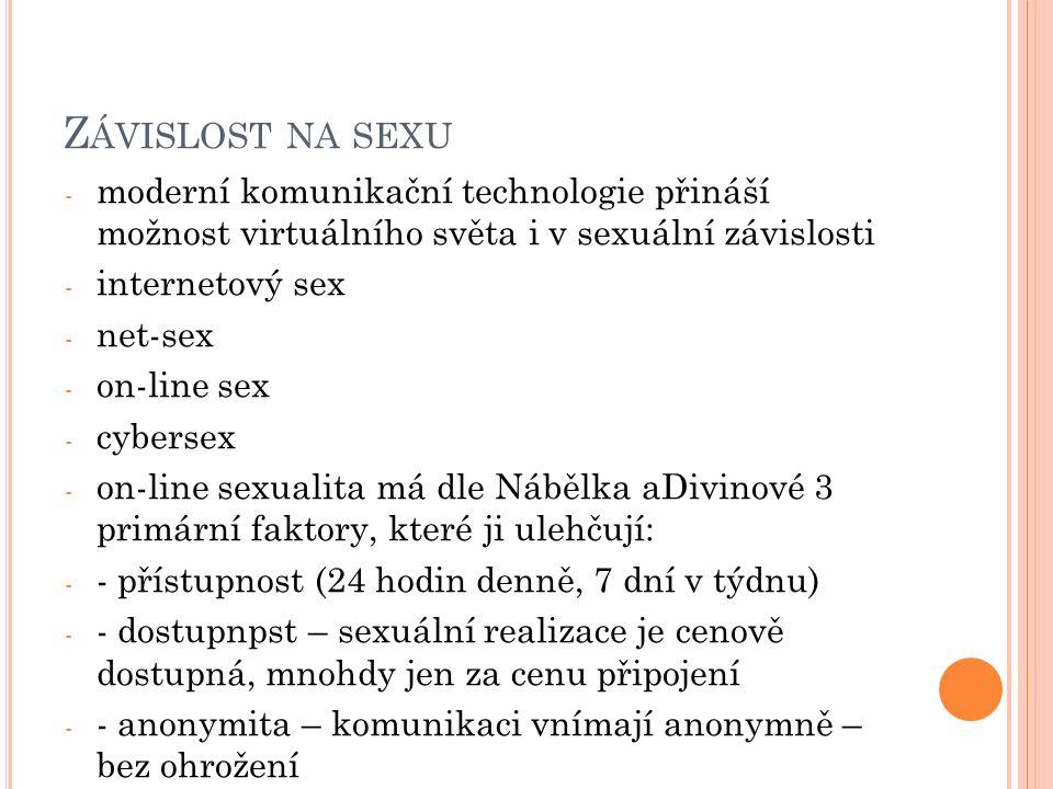 Z ÁVISLOST NA SEXU - moderní komunikační technologie přináší možnost virtuálního světa i v sexuální závislosti - internetový sex - net-sex - on-line sex - cybersex - on-line sexualita má dle Nábělka aDivinové 3 primární faktory, které ji ulehčují: - - přístupnost (24 hodin denně, 7 dní v týdnu) - - dostupnpst – sexuální realizace je cenově dostupná, mnohdy jen za cenu připojení - - anonymita – komunikaci vnímají anonymně – bez ohrožení