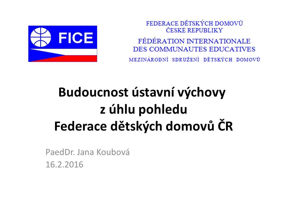 Budoucnost ústavní výchovy z úhlu pohledu Federace dětských domovů ČR PaedDr. Jana Koubová 16.2.2016
