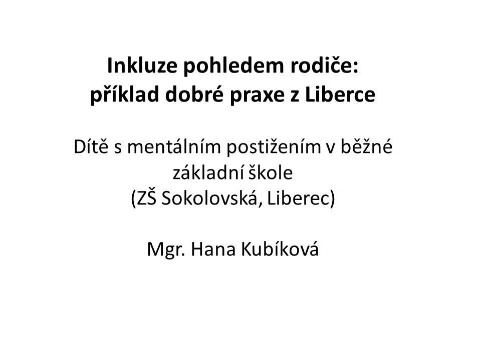 Inkluze pohledem rodiče: příklad dobré praxe z Liberce Dítě s mentálním postižením v běžné základní škole (ZŠ Sokolovská, Liberec) Mgr.