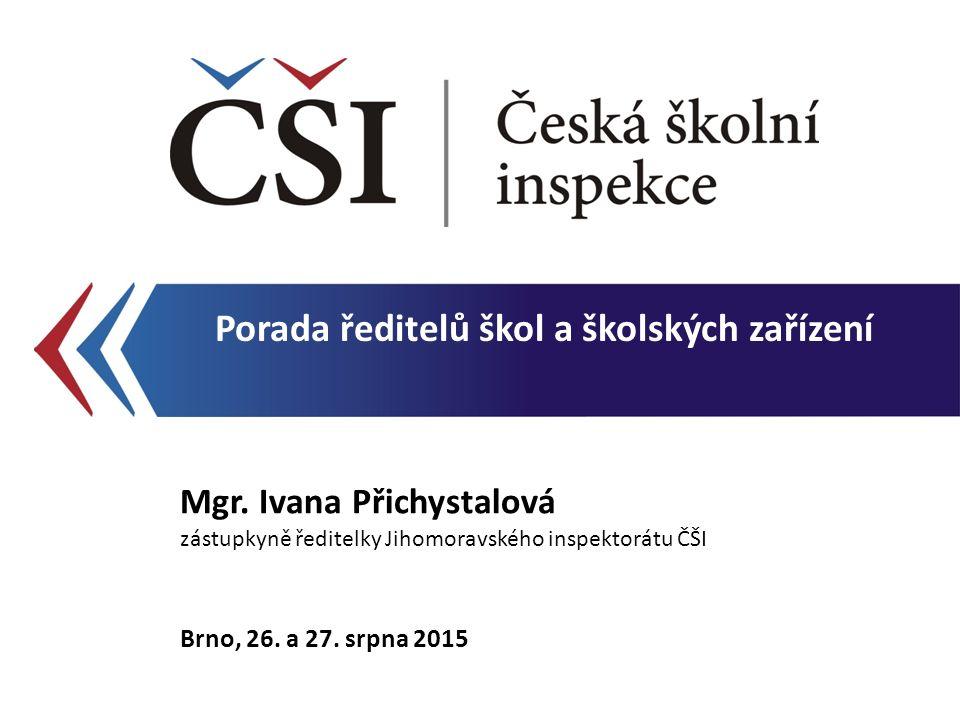 Porada ředitelů škol a školských zařízení Mgr. Ivana Přichystalová zástupkyně ředitelky Jihomoravského inspektorátu ČŠI Brno, 26. a 27. srpna 2015