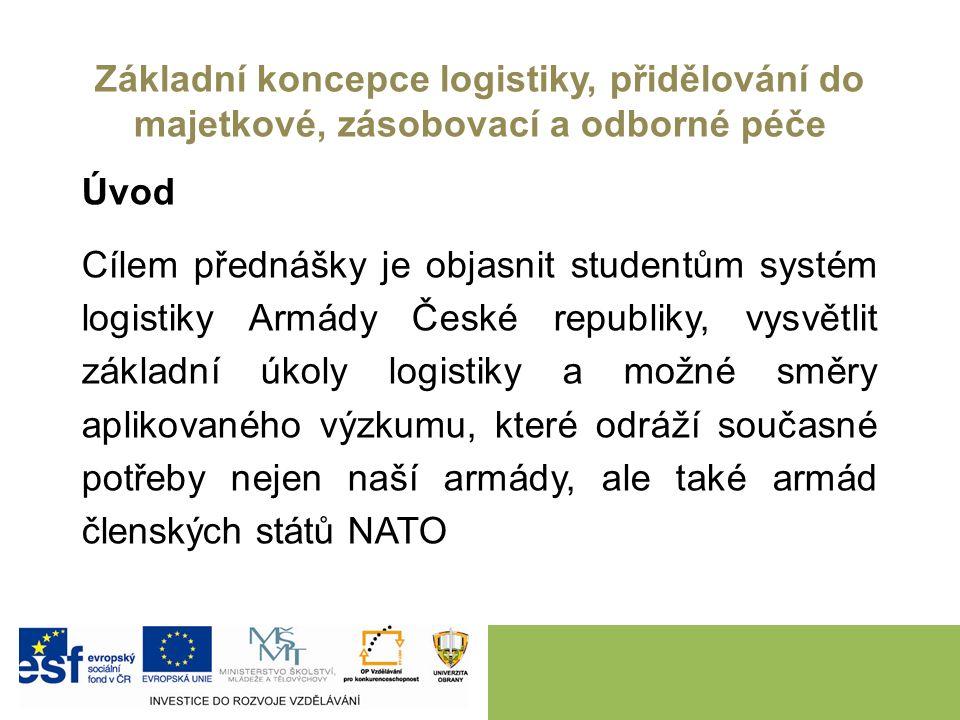 Základní koncepce logistiky, přidělování do majetkové, zásobovací a odborné péče Úvod Cílem přednášky je objasnit studentům systém logistiky Armády České republiky, vysvětlit základní úkoly logistiky a možné směry aplikovaného výzkumu, které odráží současné potřeby nejen naší armády, ale také armád členských států NATO