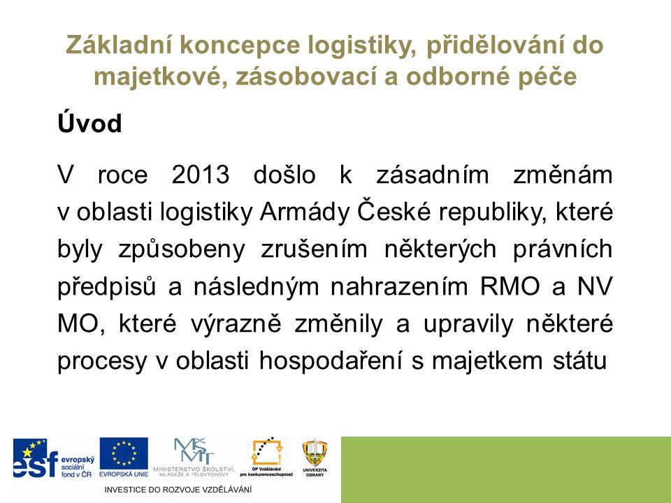 Základní koncepce logistiky, přidělování do majetkové, zásobovací a odborné péče Úvod V roce 2013 došlo k zásadním změnám v oblasti logistiky Armády České republiky, které byly způsobeny zrušením některých právních předpisů a následným nahrazením RMO a NV MO, které výrazně změnily a upravily některé procesy v oblasti hospodaření s majetkem státu
