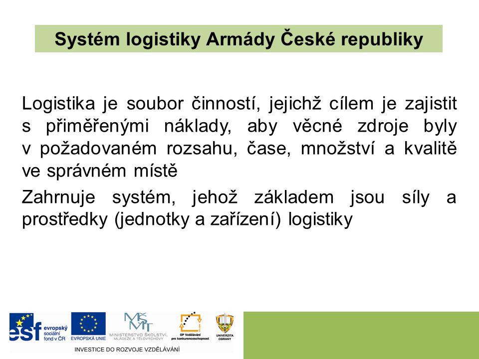 Systém logistiky Armády České republiky Logistika je soubor činností, jejichž cílem je zajistit s přiměřenými náklady, aby věcné zdroje byly v požadovaném rozsahu, čase, množství a kvalitě ve správném místě Zahrnuje systém, jehož základem jsou síly a prostředky (jednotky a zařízení) logistiky