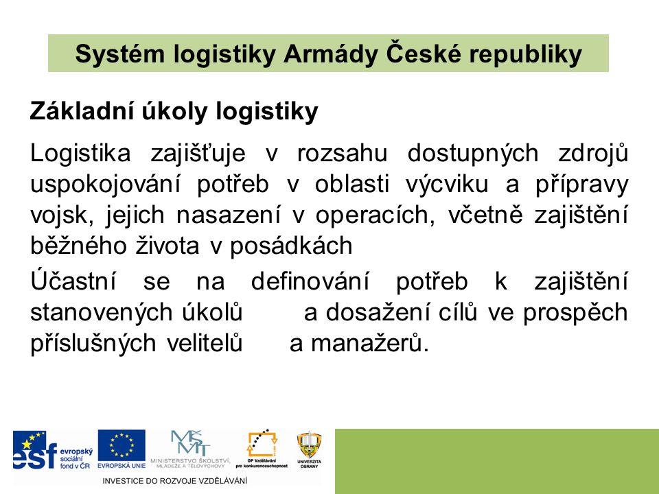 Systém logistiky Armády České republiky Základní úkoly logistiky Logistika zajišťuje v rozsahu dostupných zdrojů uspokojování potřeb v oblasti výcviku a přípravy vojsk, jejich nasazení v operacích, včetně zajištění běžného života v posádkách Účastní se na definování potřeb k zajištění stanovených úkolů a dosažení cílů ve prospěch příslušných velitelů a manažerů.