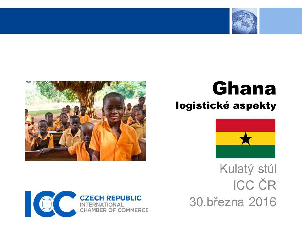 Ghana logistické aspekty Kulatý stůl ICC ČR 30.března 2016