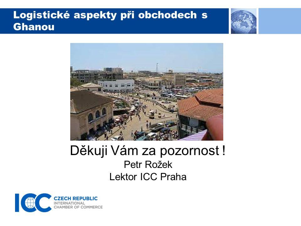 Logistické aspekty při obchodech s Ghanou Děkuji Vám za pozornost ! Petr Rožek Lektor ICC Praha