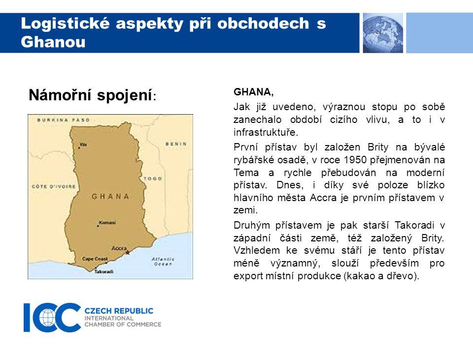 Logistické aspekty při obchodech s Ghanou Námořní spojení : Z evropských přístavů či vnitrozemí lze odesílat zboží po moři do Ghany standardní cestou okolo Západní Afriky a dále do Guinejského zálivu.