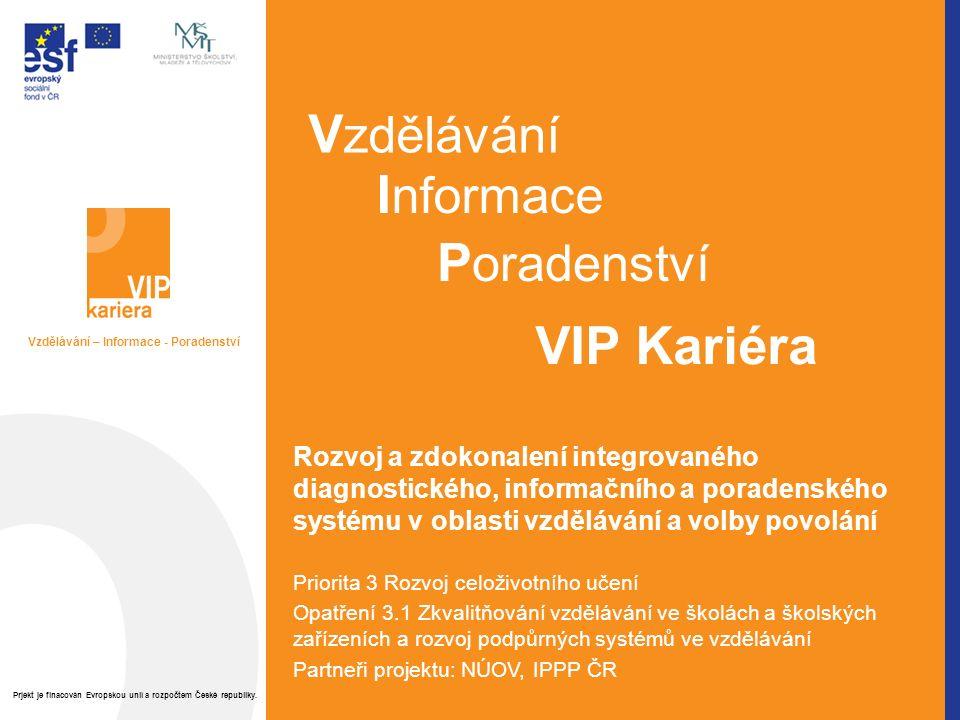 Rozvoj a zdokonalení integrovaného diagnostického, informačního a poradenského systému v oblasti vzdělávání a volby povolání Priorita 3 Rozvoj celoživotního učení Opatření 3.1 Zkvalitňování vzdělávání ve školách a školských zařízeních a rozvoj podpůrných systémů ve vzdělávání Partneři projektu: NÚOV, IPPP ČR V zdělávání I nformace P oradenství VIP Kariéra Vzdělávání – Informace - Poradenství Prjekt je finacován Evropskou unií a rozpočtem České republiky.