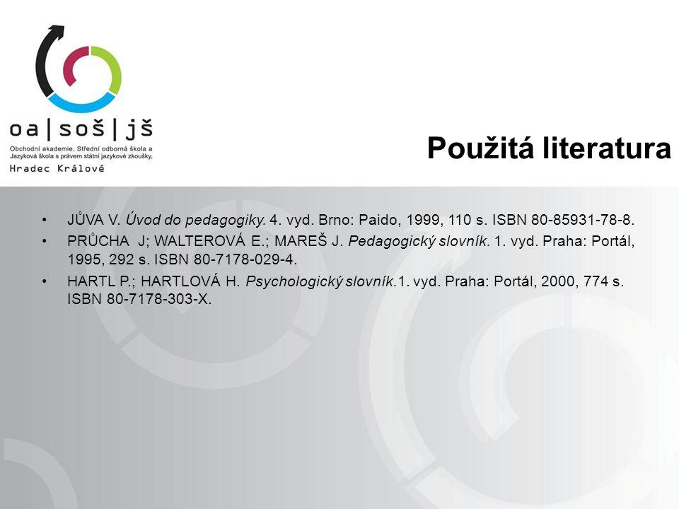 Použitá literatura JŮVA V. Úvod do pedagogiky. 4. vyd. Brno: Paido, 1999, 110 s. ISBN 80-85931-78-8. PRŮCHA J; WALTEROVÁ E.; MAREŠ J. Pedagogický slov