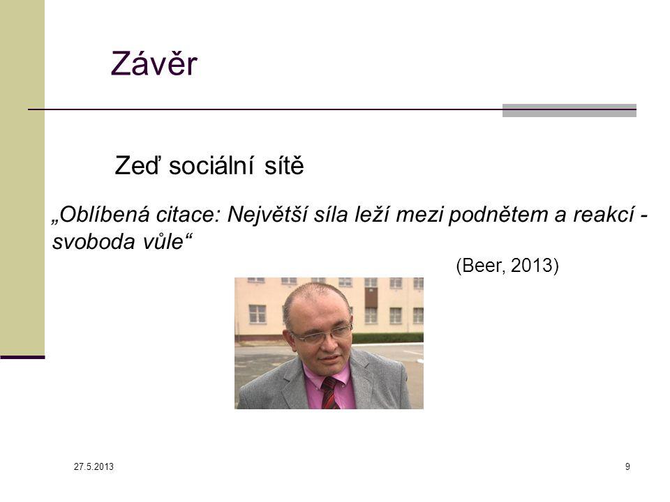 """Závěr 27.5.2013 9 """"Oblíbená citace: Největší síla leží mezi podnětem a reakcí - svoboda vůle (Beer, 2013) Zeď sociální sítě"""