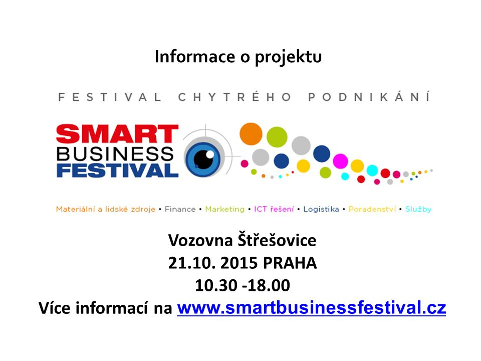 Cíl projektu Hlavním cílem projektu Smart Business Festivalu - Festivalu chytrého podnikání je nabídnout potenciálním, začínajícím i zavedeným podnikatelům širokou škálu současných chytrých řešení a nástrojů, kterých mohou využít pro zefektivnění svého podnikání při využití technologických, sociálních a ekonomických inovací.