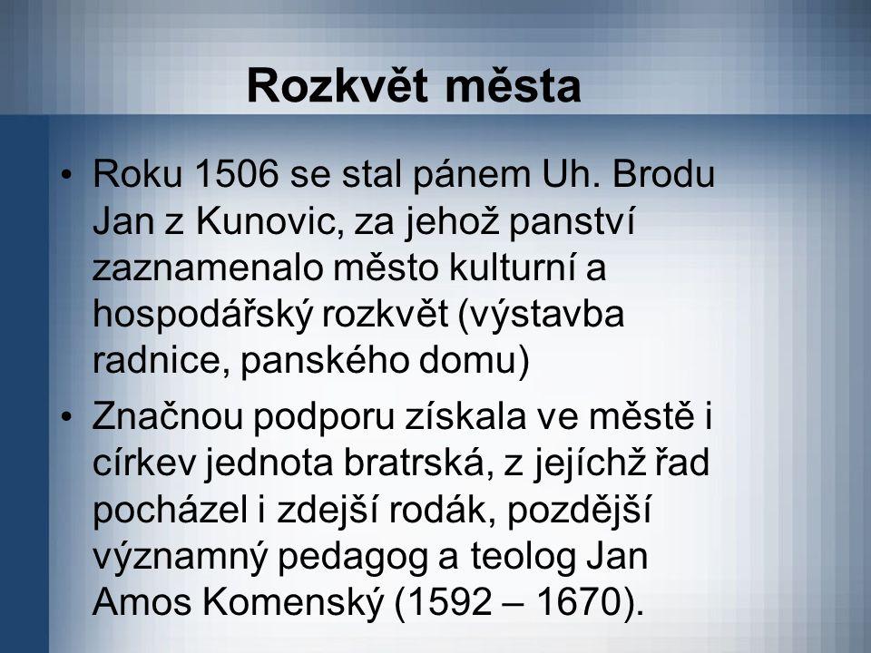 Rozkvět města Roku 1506 se stal pánem Uh. Brodu Jan z Kunovic, za jehož panství zaznamenalo město kulturní a hospodářský rozkvět (výstavba radnice, pa