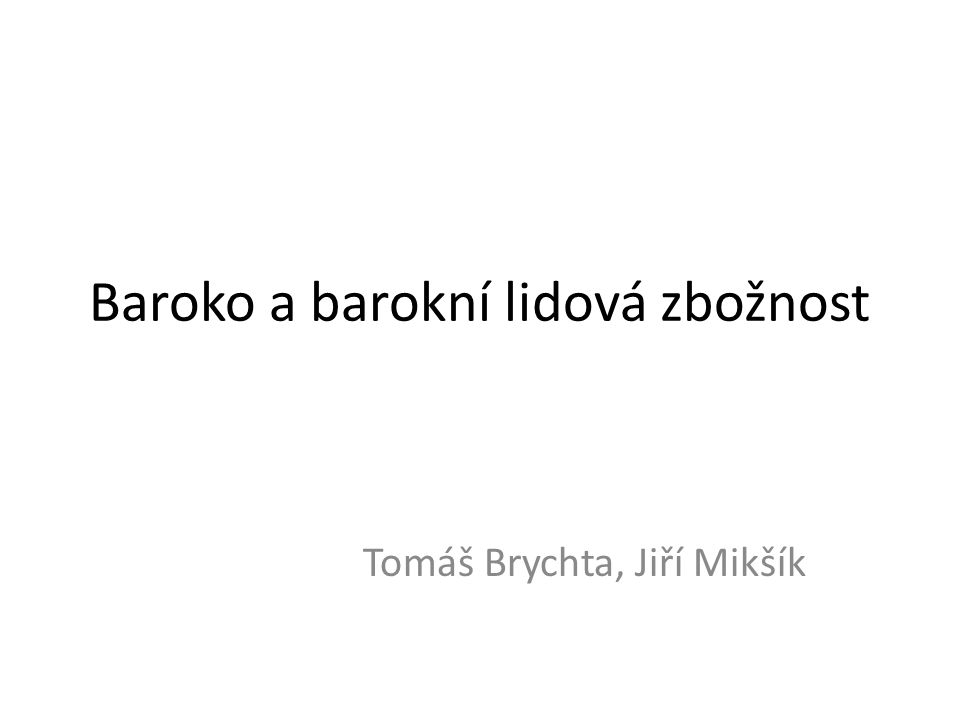 Baroko a barokní lidová zbožnost Tomáš Brychta, Jiří Mikšík