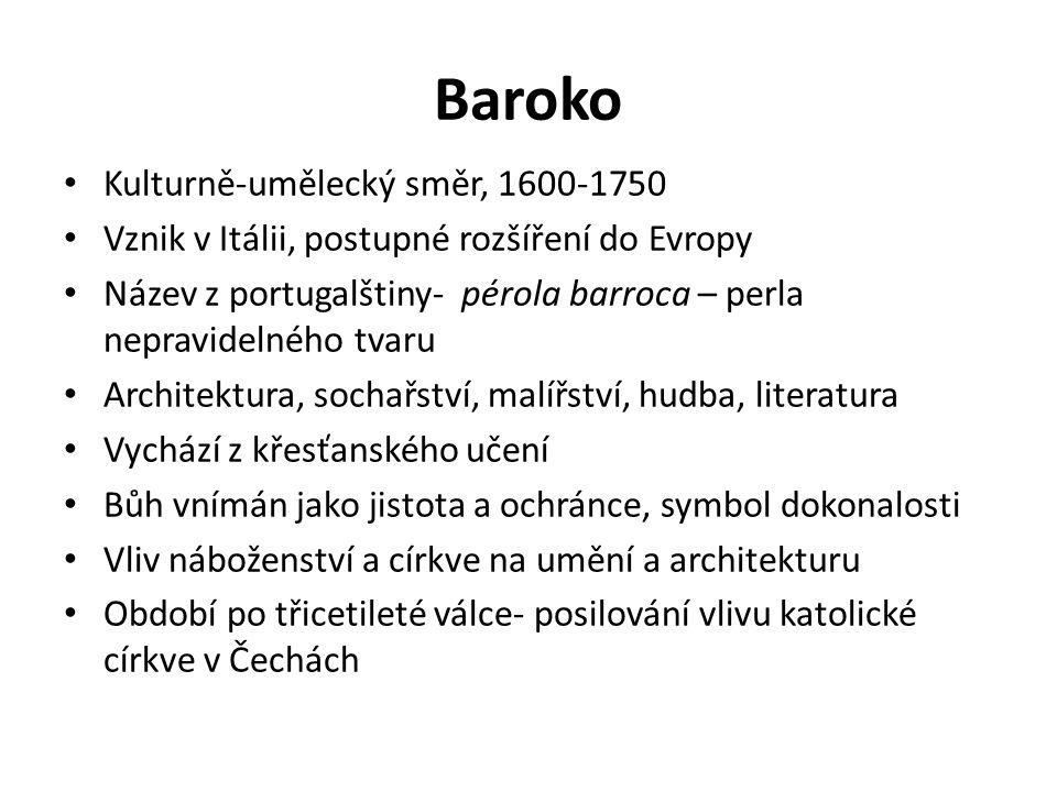 Baroko Kulturně-umělecký směr, 1600-1750 Vznik v Itálii, postupné rozšíření do Evropy Název z portugalštiny- pérola barroca – perla nepravidelného tvaru Architektura, sochařství, malířství, hudba, literatura Vychází z křesťanského učení Bůh vnímán jako jistota a ochránce, symbol dokonalosti Vliv náboženství a církve na umění a architekturu Období po třicetileté válce- posilování vlivu katolické církve v Čechách