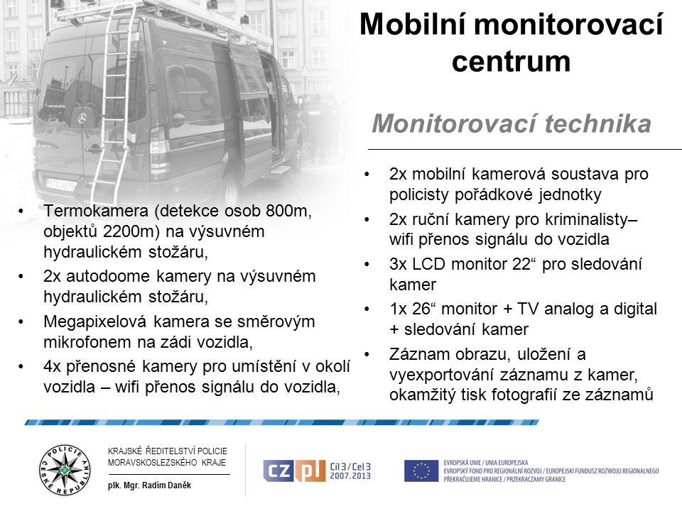 Mobilní monitorovací centrum Monitorovací technika Termokamera (detekce osob 800m, objektů 2200m) na výsuvném hydraulickém stožáru, 2x autodoome kamery na výsuvném hydraulickém stožáru, Megapixelová kamera se směrovým mikrofonem na zádi vozidla, 4x přenosné kamery pro umístění v okolí vozidla – wifi přenos signálu do vozidla, 2x mobilní kamerová soustava pro policisty pořádkové jednotky 2x ruční kamery pro kriminalisty– wifi přenos signálu do vozidla 3x LCD monitor 22 pro sledování kamer 1x 26 monitor + TV analog a digital + sledování kamer Záznam obrazu, uložení a vyexportování záznamu z kamer, okamžitý tisk fotografií ze záznamů KRAJSKÉ ŘEDITELSTVÍ POLICIE MORAVSKOSLEZSKÉHO KRAJE plk.