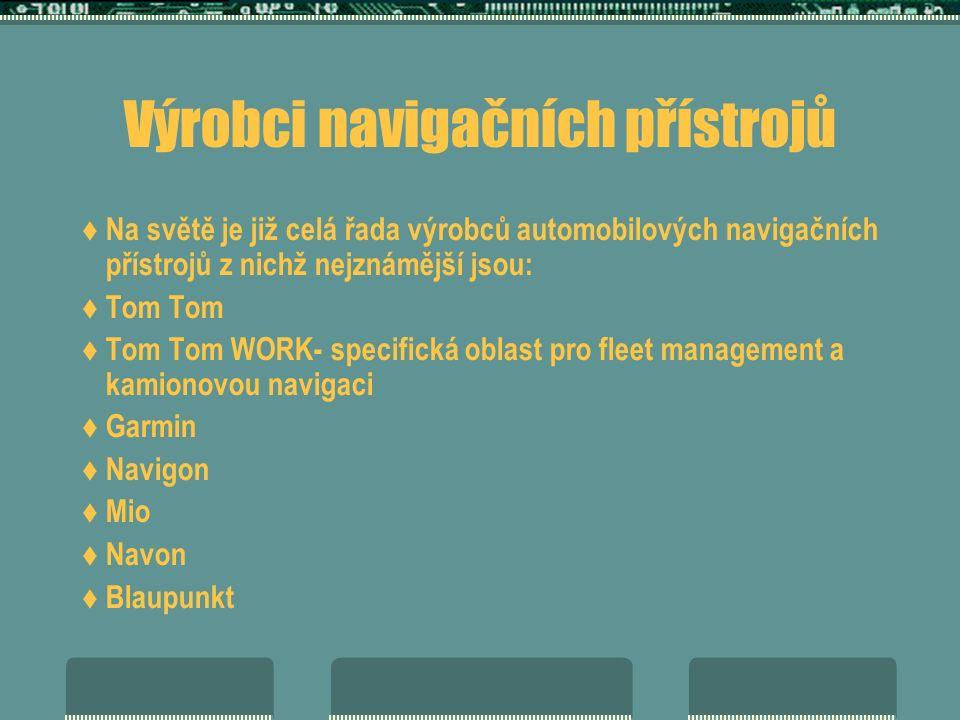 Výrobci navigačních přístrojů  Na světě je již celá řada výrobců automobilových navigačních přístrojů z nichž nejznámější jsou:  Tom Tom  Tom Tom WORK- specifická oblast pro fleet management a kamionovou navigaci  Garmin  Navigon  Mio  Navon  Blaupunkt
