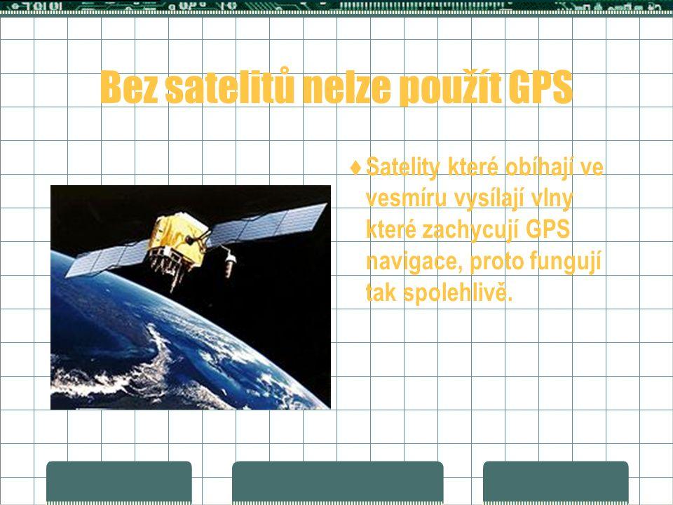 Bez satelitů nelze použít GPS  Satelity které obíhají ve vesmíru vysílají vlny které zachycují GPS navigace, proto fungují tak spolehlivě.