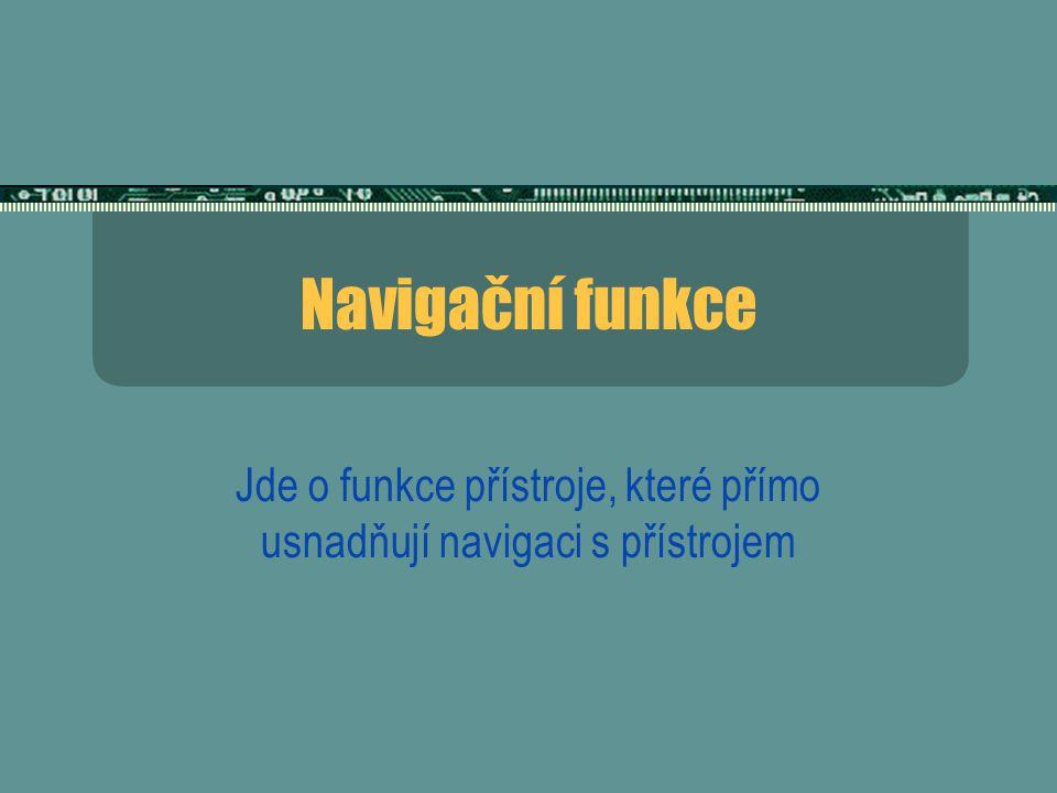 Navigační funkce Jde o funkce přístroje, které přímo usnadňují navigaci s přístrojem