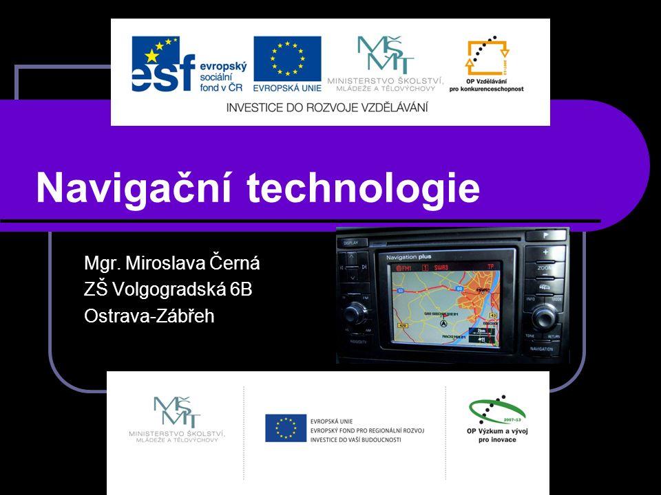 Navigační technologie Mgr. Miroslava Černá ZŠ Volgogradská 6B Ostrava-Zábřeh