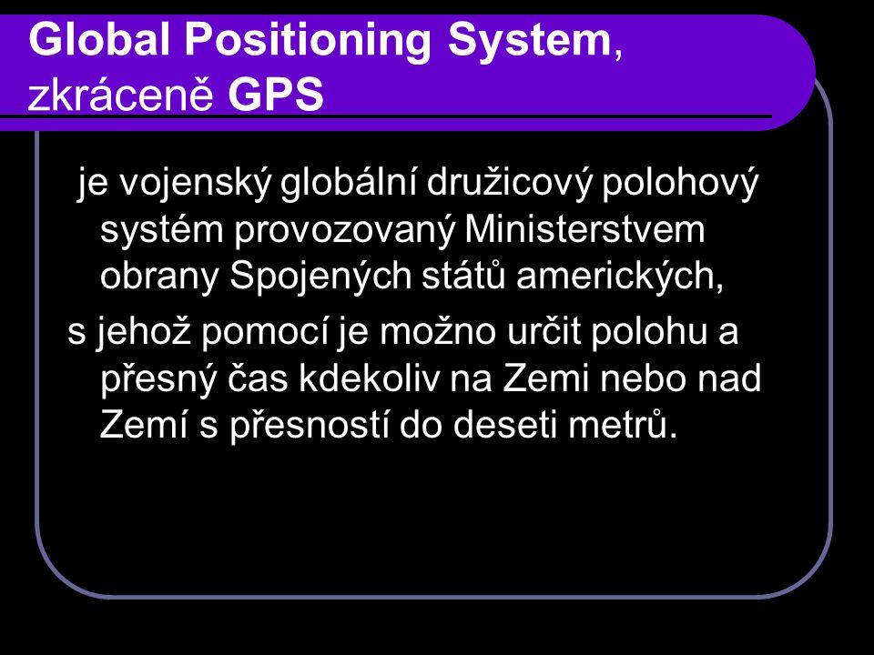 Global Positioning System, zkráceně GPS je vojenský globální družicový polohový systém provozovaný Ministerstvem obrany Spojených států amerických, s jehož pomocí je možno určit polohu a přesný čas kdekoliv na Zemi nebo nad Zemí s přesností do deseti metrů.