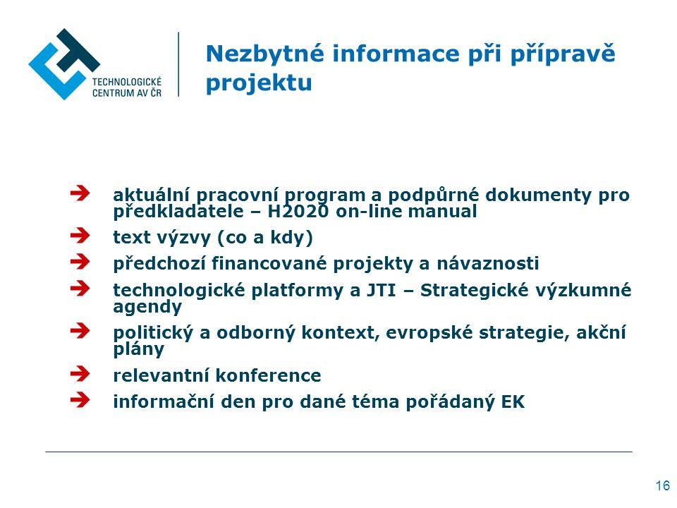 Nezbytné informace při přípravě projektu  aktuální pracovní program a podpůrné dokumenty pro předkladatele – H2020 on-line manual  text výzvy (co a kdy)  předchozí financované projekty a návaznosti  technologické platformy a JTI – Strategické výzkumné agendy  politický a odborný kontext, evropské strategie, akční plány  relevantní konference  informační den pro dané téma pořádaný EK 16
