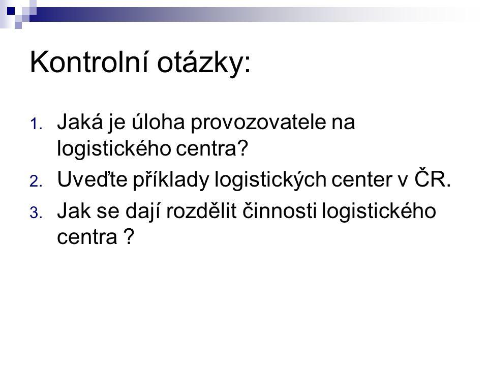 Kontrolní otázky: 1. Jaká je úloha provozovatele na logistického centra? 2. Uveďte příklady logistických center v ČR. 3. Jak se dají rozdělit činnosti