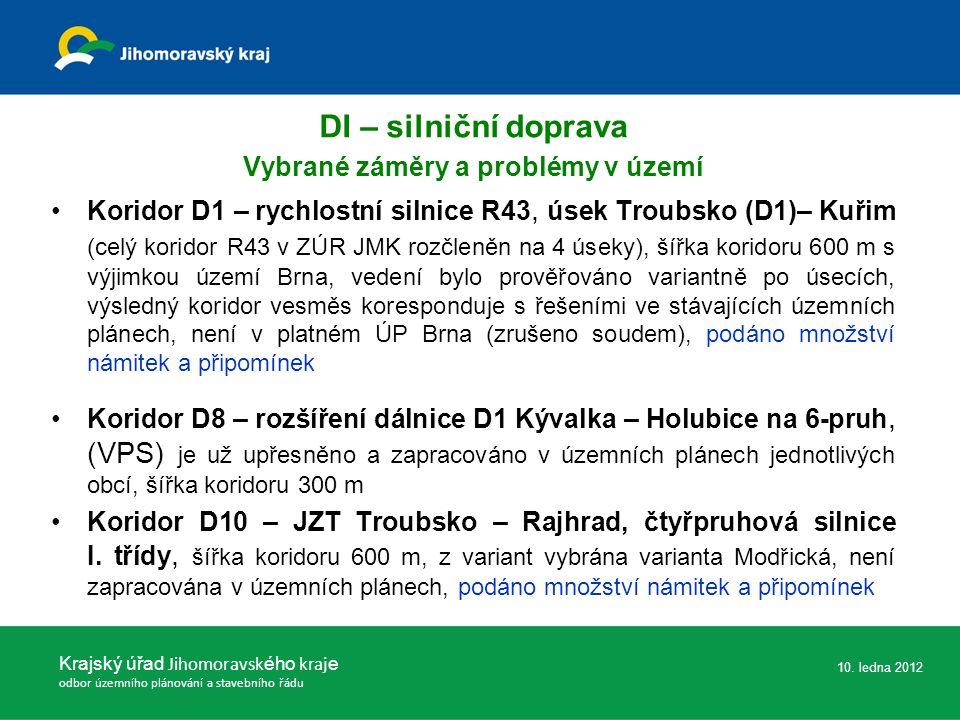 DI – silniční doprava Vybrané záměry a problémy v území Koridor D1 – rychlostní silnice R43, úsek Troubsko (D1)– Kuřim (celý koridor R43 v ZÚR JMK rozčleněn na 4 úseky), šířka koridoru 600 m s výjimkou území Brna, vedení bylo prověřováno variantně po úsecích, výsledný koridor vesměs koresponduje s řešeními ve stávajících územních plánech, není v platném ÚP Brna (zrušeno soudem), podáno množství námitek a připomínek Koridor D8 – rozšíření dálnice D1 Kývalka – Holubice na 6-pruh, (VPS) je už upřesněno a zapracováno v územních plánech jednotlivých obcí, šířka koridoru 300 m Koridor D10 – JZT Troubsko – Rajhrad, čtyřpruhová silnice I.
