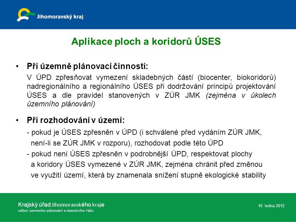 Aplikace ploch a koridorů ÚSES Při územně plánovací činnosti: V ÚPD zpřesňovat vymezení skladebných částí (biocenter, biokoridorů) nadregionálního a regionálního ÚSES při dodržování principů projektování ÚSES a dle pravidel stanovených v ZÚR JMK (zejména v úkolech územního plánování) Při rozhodování v území: - pokud je ÚSES zpřesněn v ÚPD (i schválené před vydáním ZÚR JMK, není-li se ZÚR JMK v rozporu), rozhodovat podle této ÚPD - pokud není ÚSES zpřesněn v podrobnější ÚPD, respektovat plochy a koridory ÚSES vymezené v ZÚR JMK, zejména chránit před změnou ve využití území, která by znamenala snížení stupně ekologické stability Krajský úřad Jihomoravsk ého kraj e odbor územního plánování a stavebního řádu 10.