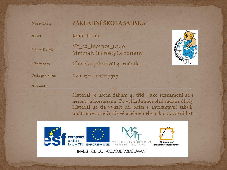 Název školy: ZÁKLADNÍ ŠKOLA SADSKÁ Autor: Jana Dobrá Název DUM: VY_32_Inovace_1.3.10 Minerály (nerosty) a horniny Název sady: Člověk a jeho svět 4.