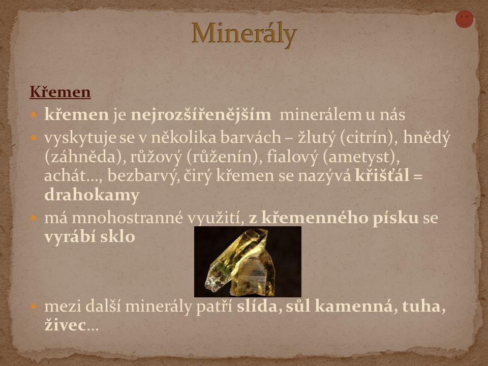 Křemen křemen je nejrozšířenějším minerálem u nás vyskytuje se v několika barvách – žlutý (citrín), hnědý (záhněda), růžový (růženín), fialový (ametyst), achát…, bezbarvý, čirý křemen se nazývá křišťál = drahokamy má mnohostranné využití, z křemenného písku se vyrábí sklo mezi další minerály patří slída, sůl kamenná, tuha, živec…