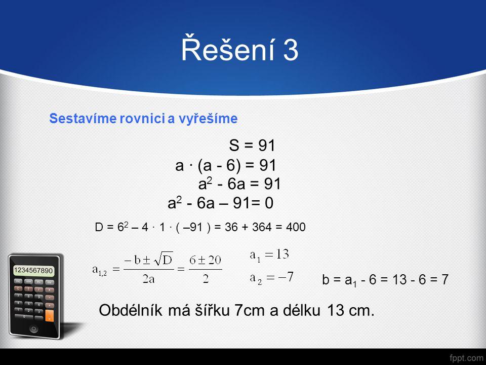 Řešení 3 Sestavíme rovnici a vyřešíme Obdélník má šířku 7cm a délku 13 cm. S = 91 a · (a - 6) = 91 a 2 - 6a = 91 a 2 - 6a – 91= 0 D = 6 2 – 4 · 1 · (