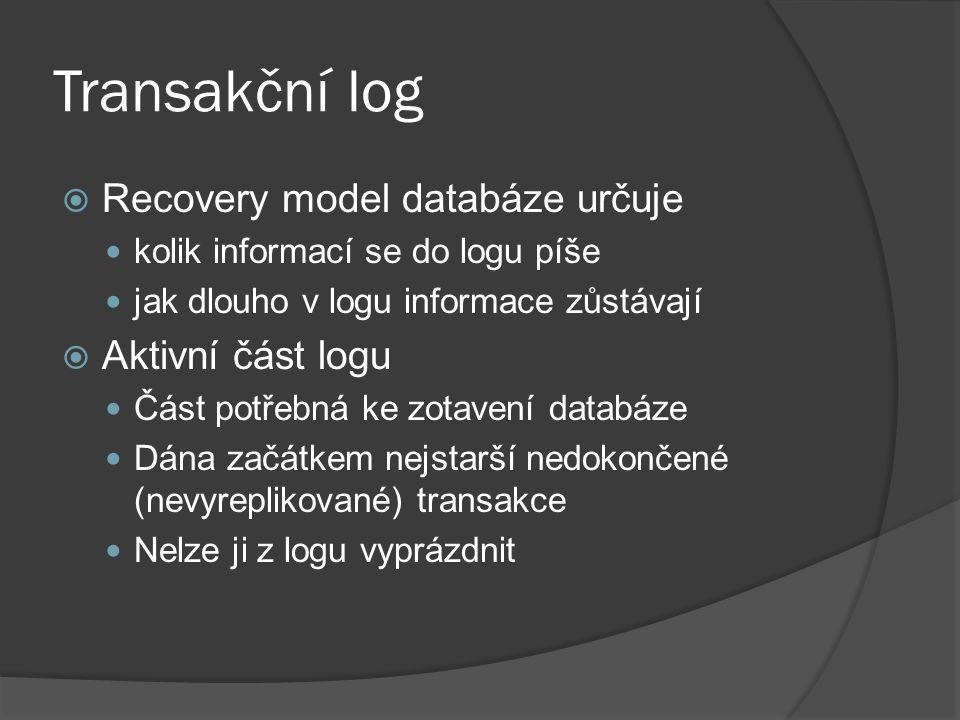 Transakční log  Recovery model databáze určuje kolik informací se do logu píše jak dlouho v logu informace zůstávají  Aktivní část logu Část potřebná ke zotavení databáze Dána začátkem nejstarší nedokončené (nevyreplikované) transakce Nelze ji z logu vyprázdnit