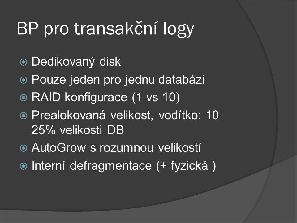 BP pro transakční logy  Dedikovaný disk  Pouze jeden pro jednu databázi  RAID konfigurace (1 vs 10)  Prealokovaná velikost, vodítko: 10 – 25% velikosti DB  AutoGrow s rozumnou velikostí  Interní defragmentace (+ fyzická )