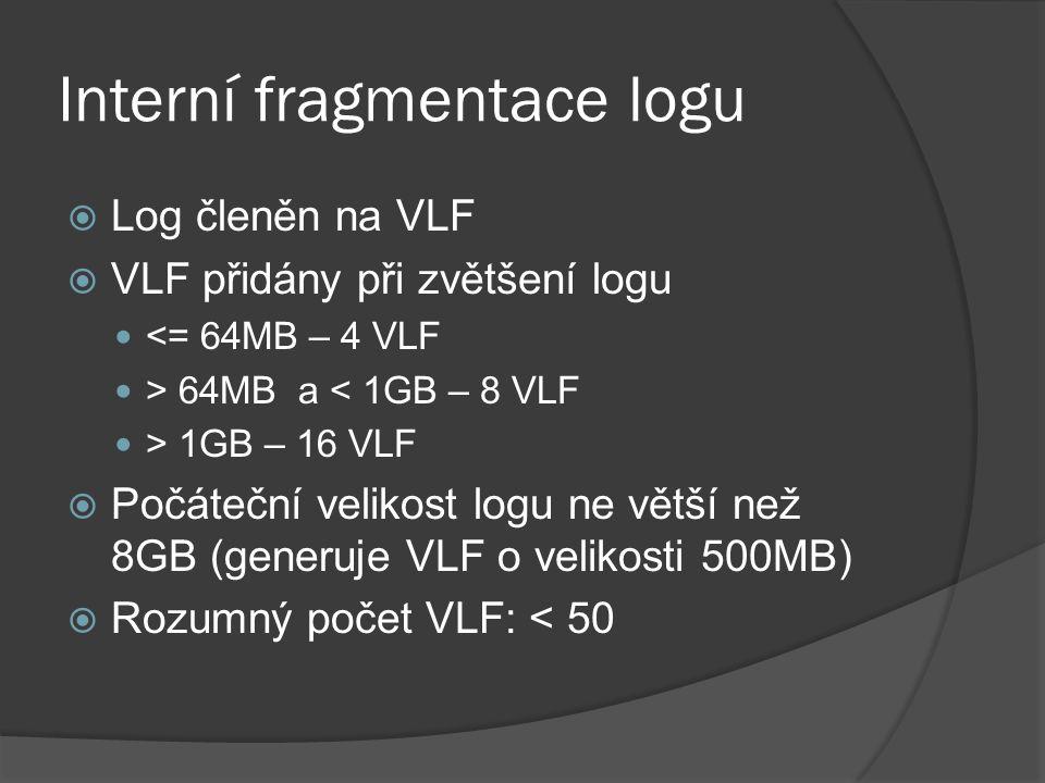Interní fragmentace logu  Log členěn na VLF  VLF přidány při zvětšení logu <= 64MB – 4 VLF > 64MB a < 1GB – 8 VLF > 1GB – 16 VLF  Počáteční velikost logu ne větší než 8GB (generuje VLF o velikosti 500MB)  Rozumný počet VLF: < 50