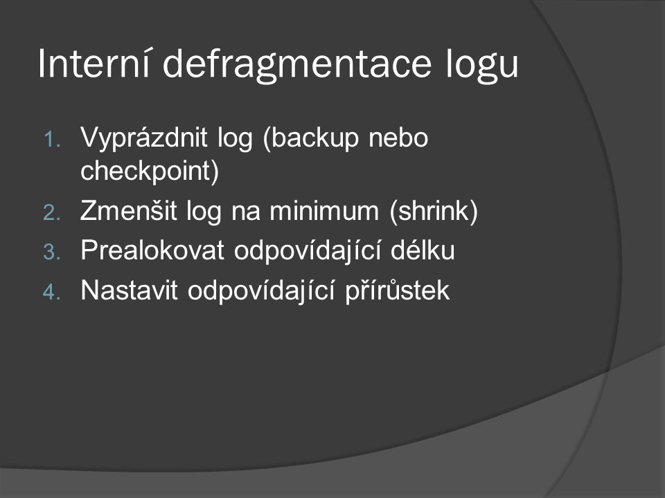 Interní defragmentace logu 1. Vyprázdnit log (backup nebo checkpoint) 2. Zmenšit log na minimum (shrink) 3. Prealokovat odpovídající délku 4. Nastavit