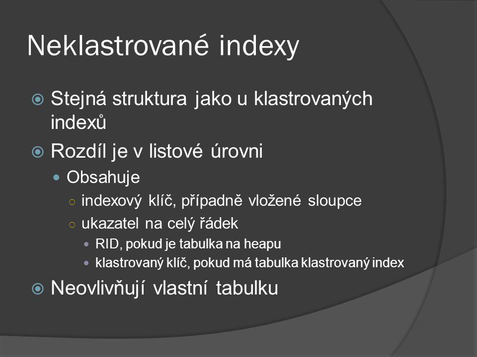 Neklastrované indexy  Stejná struktura jako u klastrovaných indexů  Rozdíl je v listové úrovni Obsahuje ○ indexový klíč, případně vložené sloupce ○ ukazatel na celý řádek RID, pokud je tabulka na heapu klastrovaný klíč, pokud má tabulka klastrovaný index  Neovlivňují vlastní tabulku