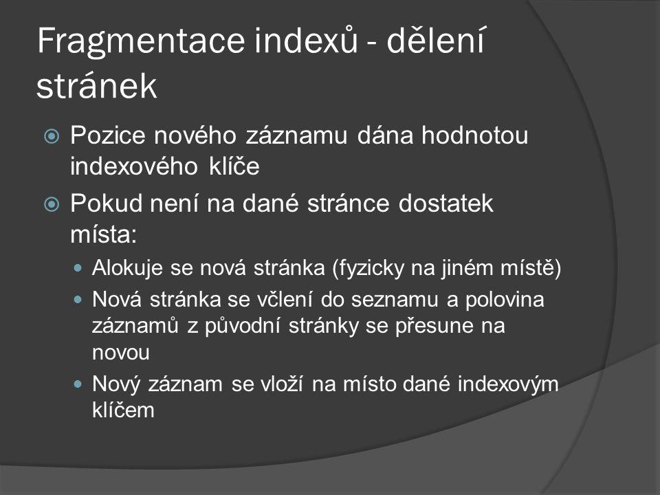 Fragmentace indexů - dělení stránek  Pozice nového záznamu dána hodnotou indexového klíče  Pokud není na dané stránce dostatek místa: Alokuje se nová stránka (fyzicky na jiném místě) Nová stránka se včlení do seznamu a polovina záznamů z původní stránky se přesune na novou Nový záznam se vloží na místo dané indexovým klíčem