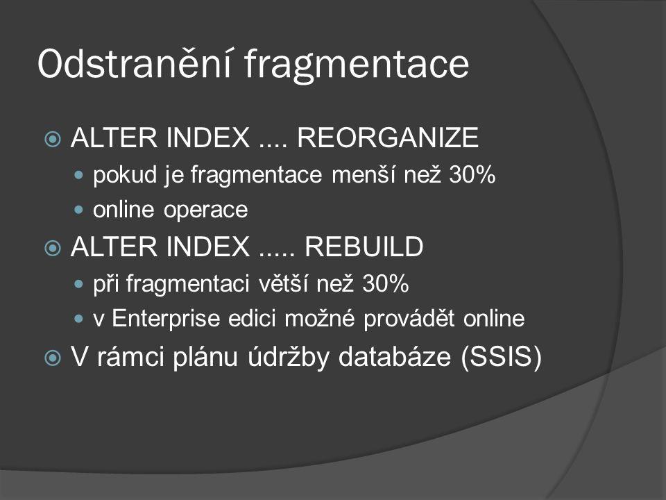 Odstranění fragmentace  ALTER INDEX.... REORGANIZE pokud je fragmentace menší než 30% online operace  ALTER INDEX..... REBUILD při fragmentaci větší