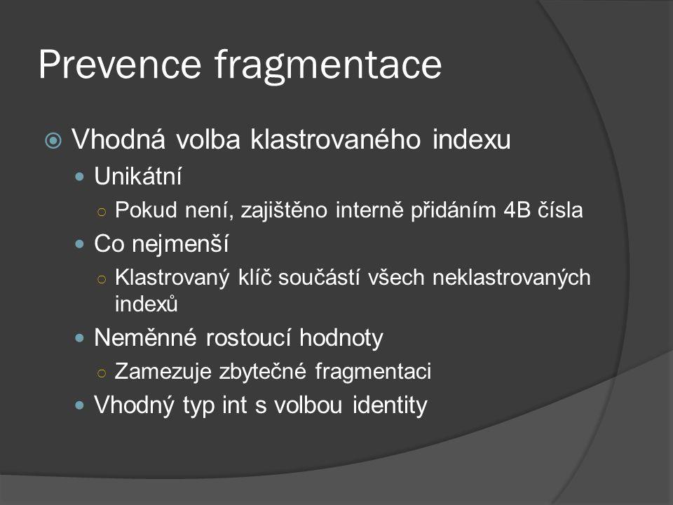 Prevence fragmentace  Vhodná volba klastrovaného indexu Unikátní ○ Pokud není, zajištěno interně přidáním 4B čísla Co nejmenší ○ Klastrovaný klíč sou